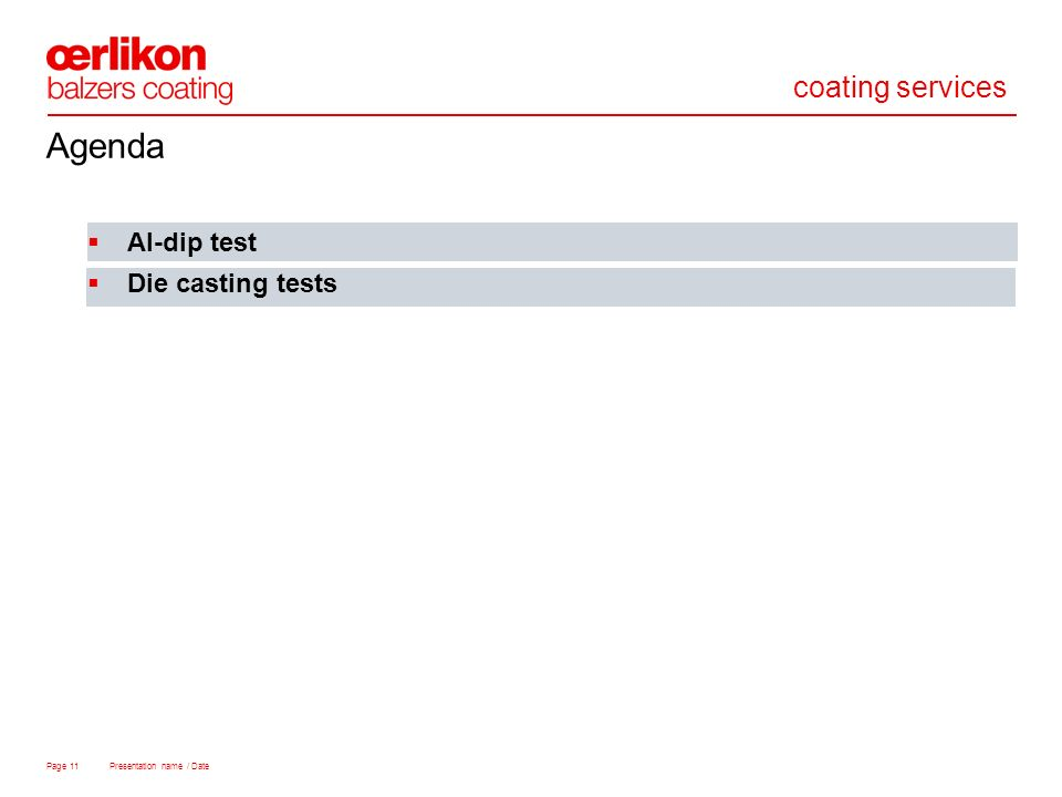 coating services Page 11 Presentation name / Date Al-dip test Die casting tests Agenda