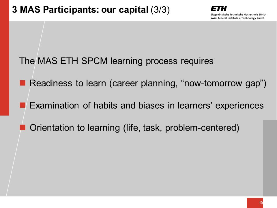 10 3 MAS Participants: our capital (3/3) The MAS ETH SPCM learning process requires nReadiness to learn (career planning, now-tomorrow gap) nExaminati