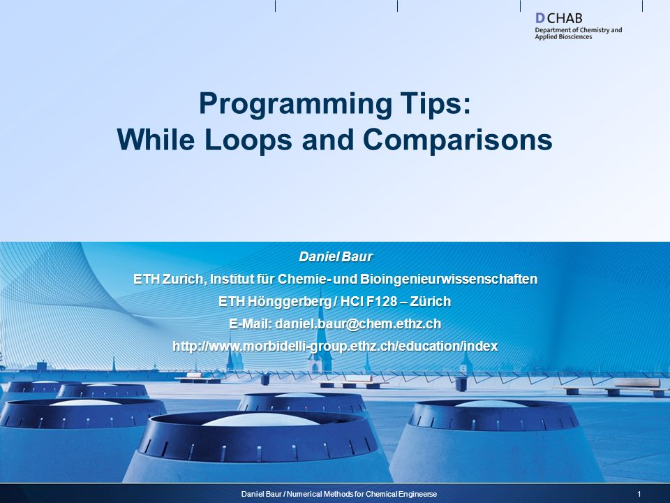 Programming Tips: While Loops and Comparisons 1Daniel Baur / Numerical Methods for Chemical Engineerse Daniel Baur ETH Zurich, Institut für Chemie- und Bioingenieurwissenschaften ETH Hönggerberg / HCI F128 – Zürich E-Mail: daniel.baur@chem.ethz.ch http://www.morbidelli-group.ethz.ch/education/index