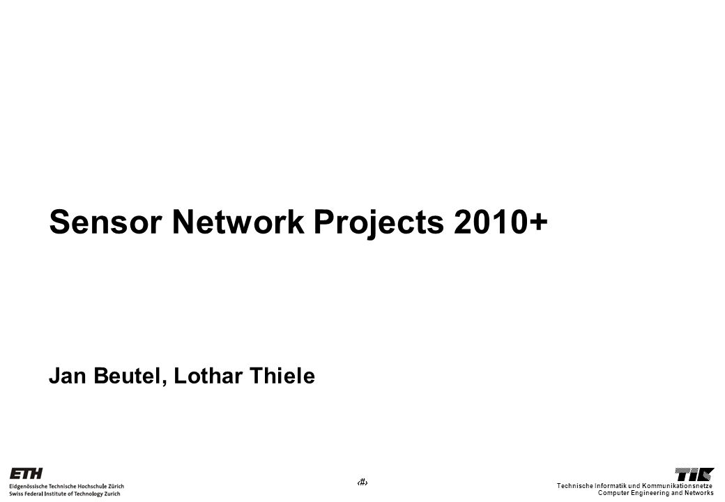 1 Computer Engineering and Networks Technische Informatik und Kommunikationsnetze Sensor Network Projects 2010+ Jan Beutel, Lothar Thiele