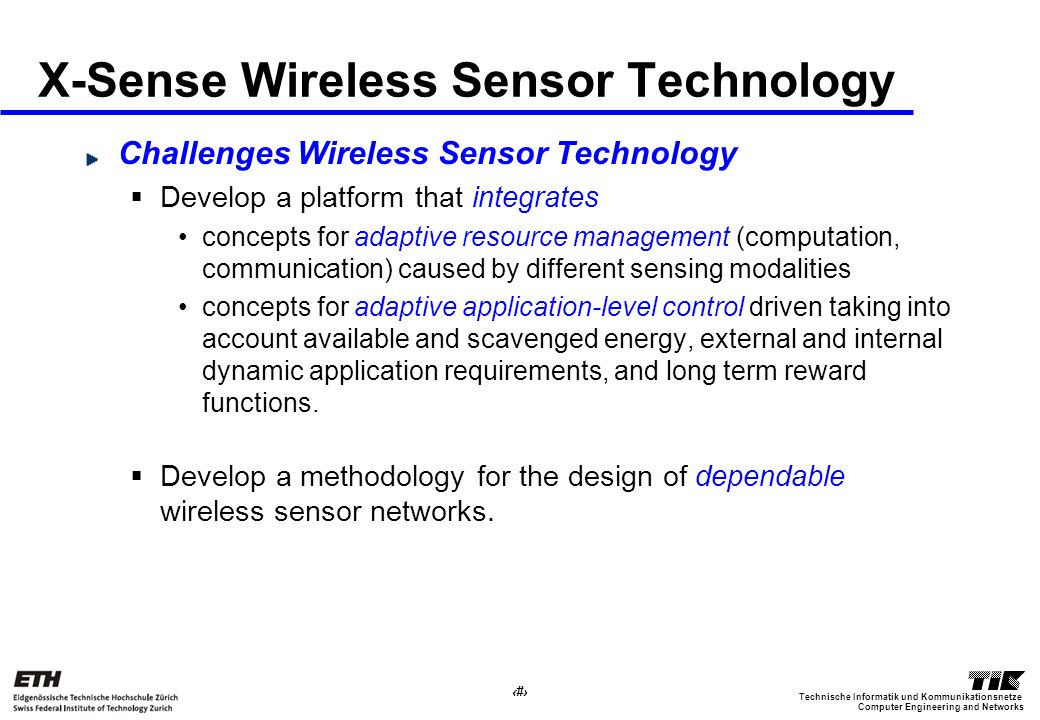 19 Computer Engineering and Networks Technische Informatik und Kommunikationsnetze X-Sense Wireless Sensor Technology Challenges Wireless Sensor Technology Develop a platform that integrates concepts for adaptive resource management (computation, communication) caused by different sensing modalities concepts for adaptive application-level control driven taking into account available and scavenged energy, external and internal dynamic application requirements, and long term reward functions.