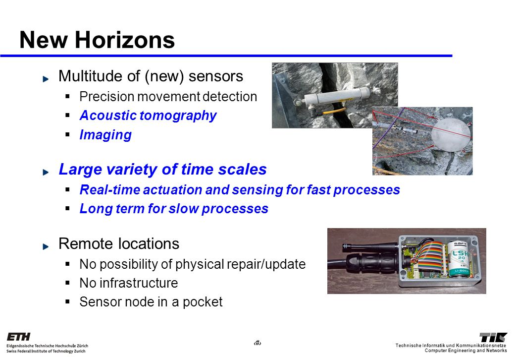 5 Computer Engineering and Networks Technische Informatik und Kommunikationsnetze New Horizons Multitude of (new) sensors Precision movement detection Acoustic tomography Imaging Large variety of time scales Real-time actuation and sensing for fast processes Long term for slow processes Remote locations No possibility of physical repair/update No infrastructure Sensor node in a pocket