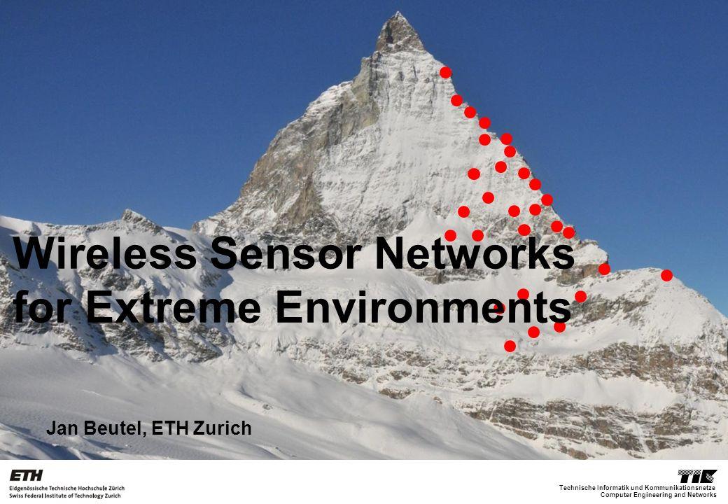 Computer Engineering and Networks Technische Informatik und Kommunikationsnetze Jan Beutel, ETH Zurich Wireless Sensor Networks for Extreme Environments