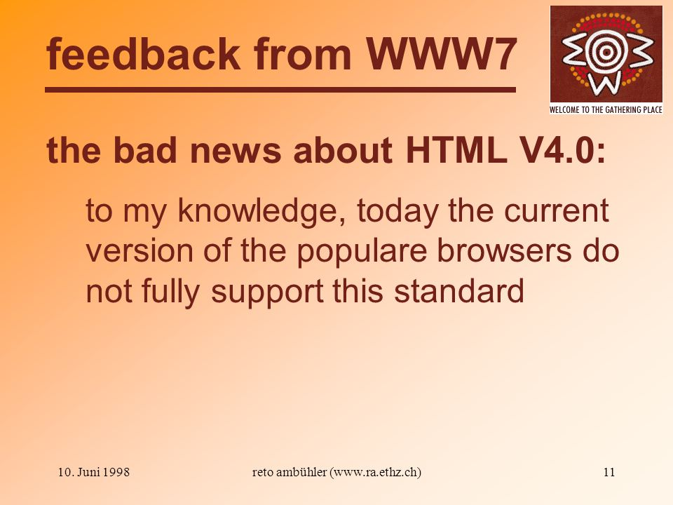 10. Juni 1998reto ambühler (www.ra.ethz.ch)11 the bad news about HTML V4.0: feedback from WWW7 to my knowledge, today the current version of the popul