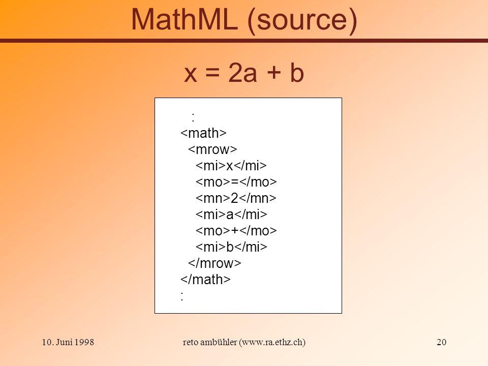 10. Juni 1998reto ambühler (www.ra.ethz.ch)20 MathML (source) : x = 2 a + b : x = 2a + b