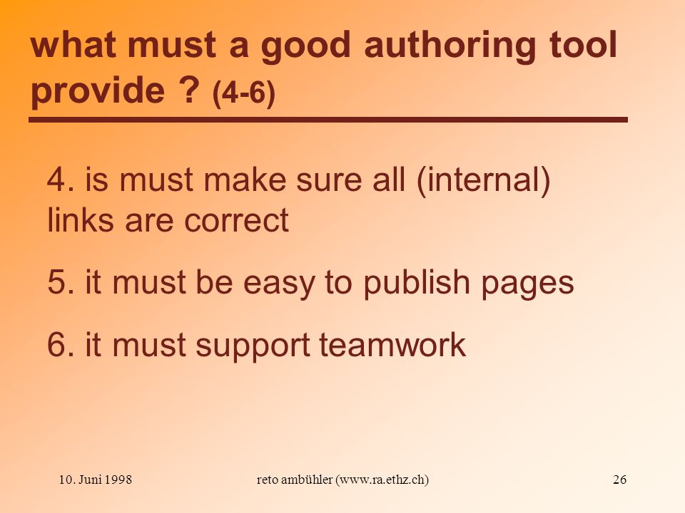 10. Juni 1998reto ambühler (www.ra.ethz.ch)26 what must a good authoring tool provide ? (4-6) 4. is must make sure all (internal) links are correct 5.