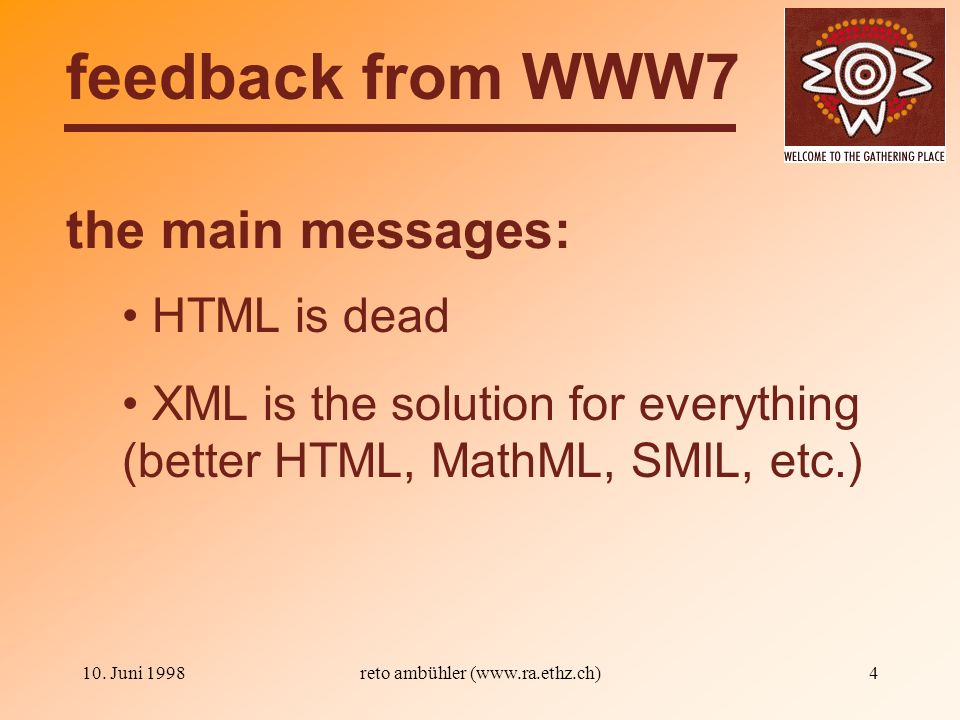 10. Juni 1998reto ambühler (www.ra.ethz.ch)4 the main messages: feedback from WWW7 HTML is dead XML is the solution for everything (better HTML, MathM