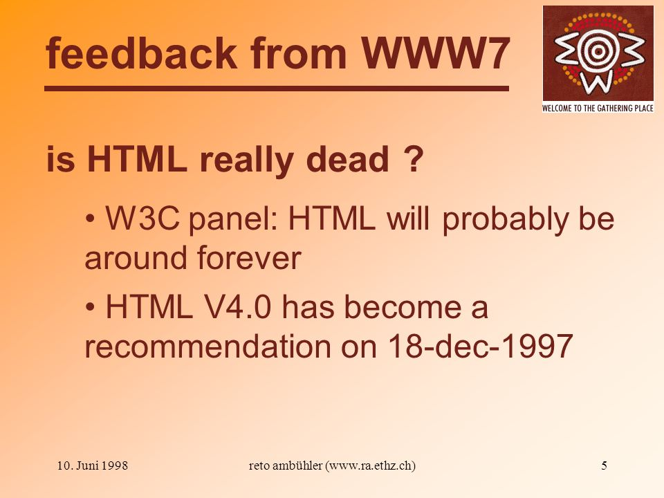 10. Juni 1998reto ambühler (www.ra.ethz.ch)5 is HTML really dead ? feedback from WWW7 W3C panel: HTML will probably be around forever HTML V4.0 has be