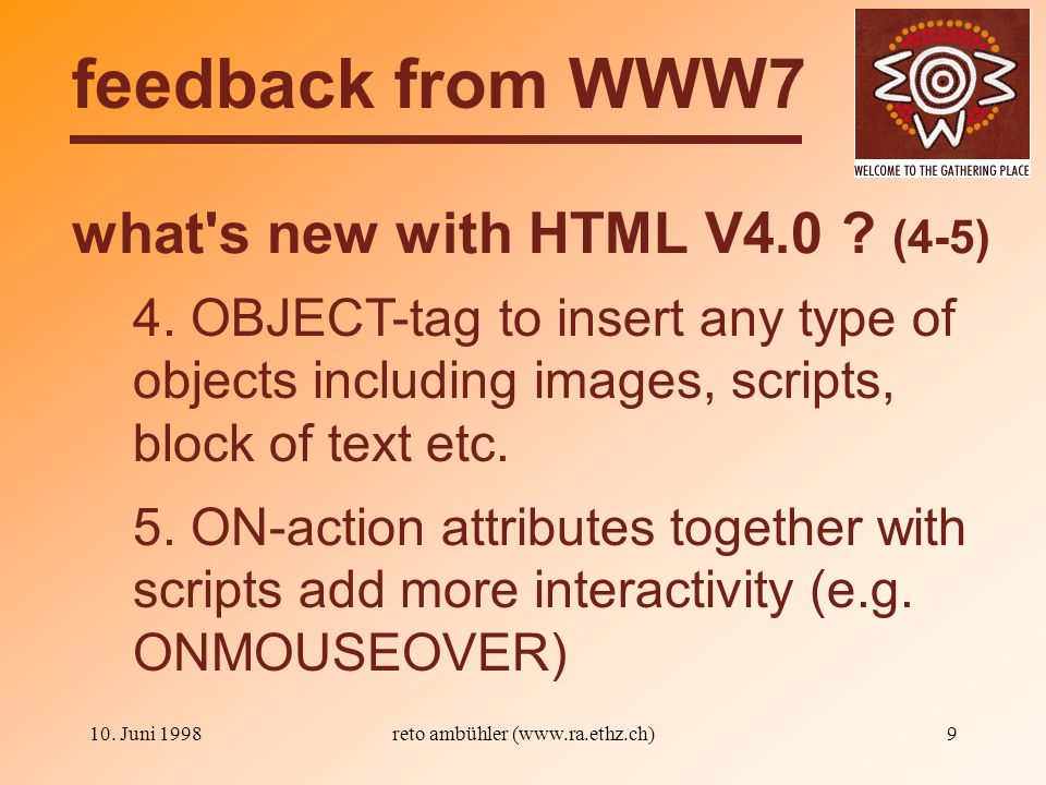 10. Juni 1998reto ambühler (www.ra.ethz.ch)9 what's new with HTML V4.0 ? (4-5) feedback from WWW7 4. OBJECT-tag to insert any type of objects includin