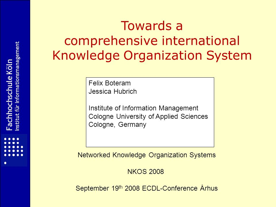 Fachhochschule Köln Institut für Informationsmanagement Towards a comprehensive international Knowledge Organization System Networked Knowledge Organization Systems NKOS 2008 September 19 th 2008 ECDL-Conference Århus Felix Boteram Jessica Hubrich Institute of Information Management Cologne University of Applied Sciences Cologne, Germany
