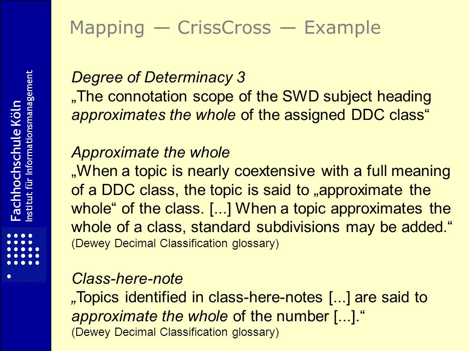 Degree of Determinacy 3 The connotation scope of the SWD subject heading approximates the whole of the assigned DDC class Approximate the whole When a topic is nearly coextensive with a full meaning of a DDC class, the topic is said to approximate the whole of the class.
