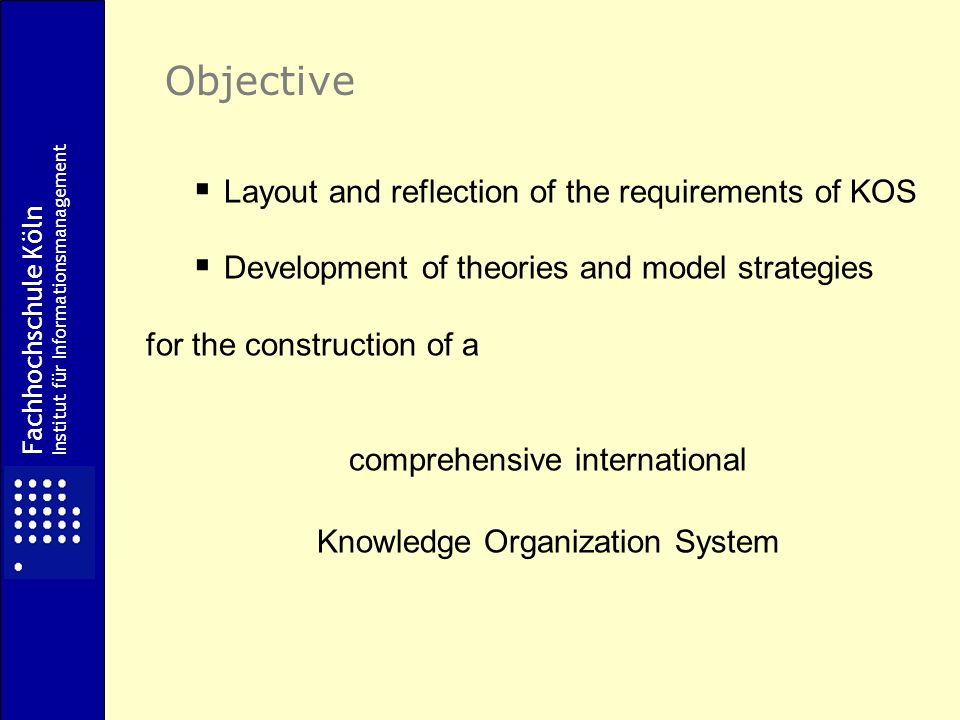 Fachhochschule Köln Institut für Informationsmanagement Objective Layout and reflection of the requirements of KOS Development of theories and model strategies for the construction of a comprehensive international Knowledge Organization System