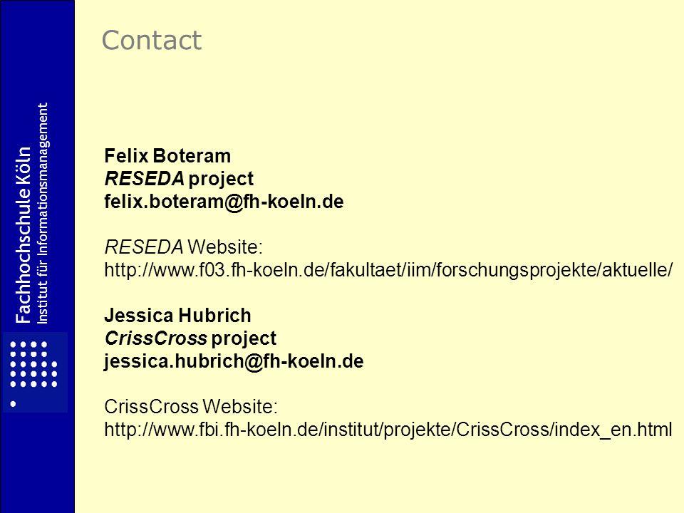 Felix Boteram RESEDA project felix.boteram@fh-koeln.de RESEDA Website: http://www.f03.fh-koeln.de/fakultaet/iim/forschungsprojekte/aktuelle/ Jessica Hubrich CrissCross project jessica.hubrich@fh-koeln.de CrissCross Website: http://www.fbi.fh-koeln.de/institut/projekte/CrissCross/index_en.html Contact Fachhochschule Köln Institut für Informationsmanagement