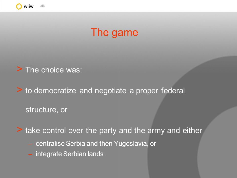 3 The game > The choice was: > to democratize and negotiate a proper federal structure, or > take control over the party and the army and either –cent