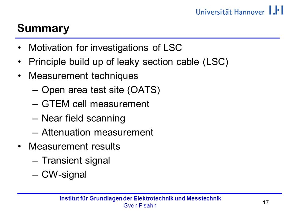 17 Institut für Grundlagen der Elektrotechnik und Messtechnik Sven Fisahn Summary Motivation for investigations of LSC Principle build up of leaky section cable (LSC) Measurement techniques –Open area test site (OATS) –GTEM cell measurement –Near field scanning –Attenuation measurement Measurement results –Transient signal –CW-signal