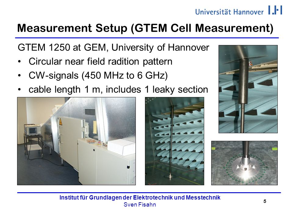 5 Institut für Grundlagen der Elektrotechnik und Messtechnik Sven Fisahn Measurement Setup (GTEM Cell Measurement) GTEM 1250 at GEM, University of Hannover Circular near field radition pattern CW-signals (450 MHz to 6 GHz) cable length 1 m, includes 1 leaky section