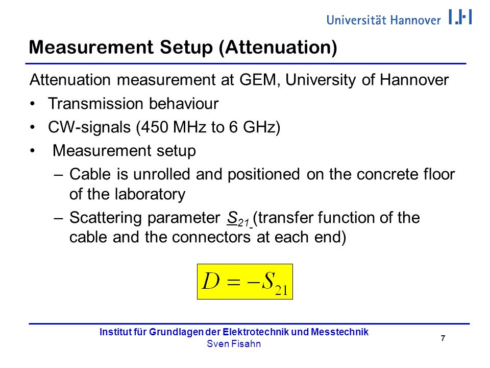 7 Institut für Grundlagen der Elektrotechnik und Messtechnik Sven Fisahn Measurement Setup (Attenuation) Attenuation measurement at GEM, University of Hannover Transmission behaviour CW-signals (450 MHz to 6 GHz) Measurement setup –Cable is unrolled and positioned on the concrete floor of the laboratory –Scattering parameter S 21 (transfer function of the cable and the connectors at each end)