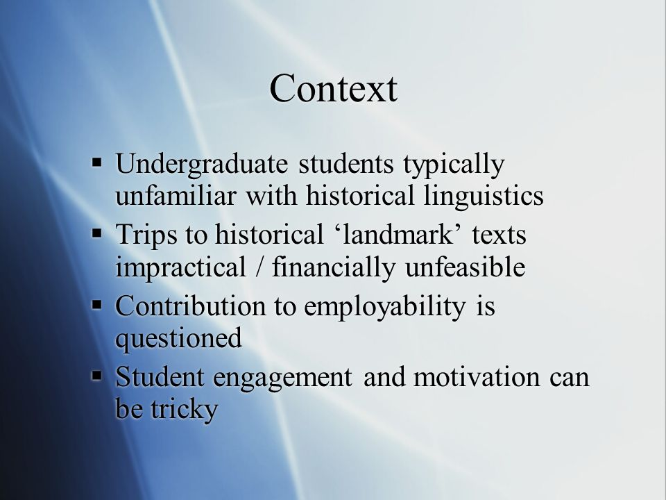 Context Undergraduate students typically unfamiliar with historical linguistics Trips to historical landmark texts impractical / financially unfeasible Contribution to employability is questioned Student engagement and motivation can be tricky Undergraduate students typically unfamiliar with historical linguistics Trips to historical landmark texts impractical / financially unfeasible Contribution to employability is questioned Student engagement and motivation can be tricky