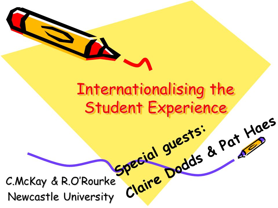 Internationalising the Student Experience C.McKay & R.ORourke Newcastle University Special guests: Claire Dodds & Pat Haes