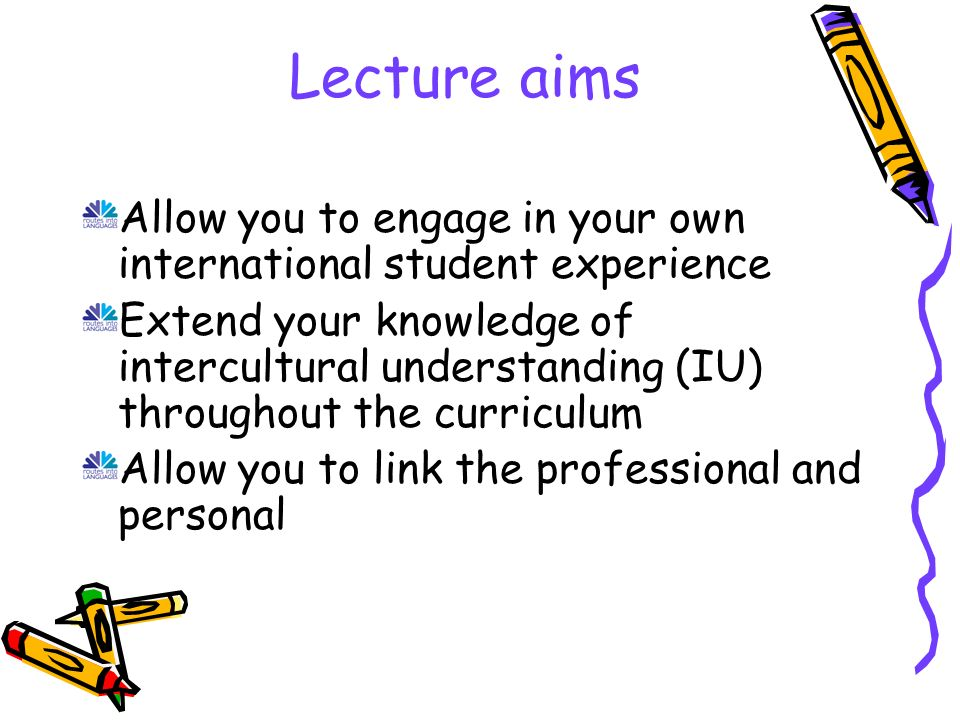 Lecture aims Allow you to engage in your own international student experience Extend your knowledge of intercultural understanding (IU) throughout the curriculum Allow you to link the professional and personal