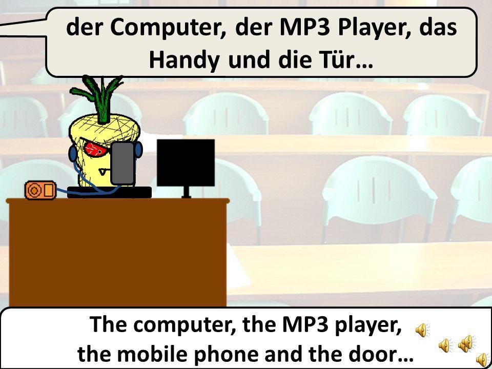 der Computer, der MP3 Player und das Handy… The computer, the MP3 player, and the mobile phone…
