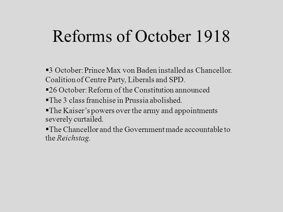 Reforms of October 1918 3 October: Prince Max von Baden installed as Chancellor.