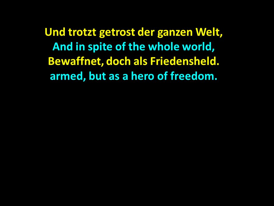 Und trotzt getrost der ganzen Welt, And in spite of the whole world, Bewaffnet, doch als Friedensheld. armed, but as a hero of freedom.