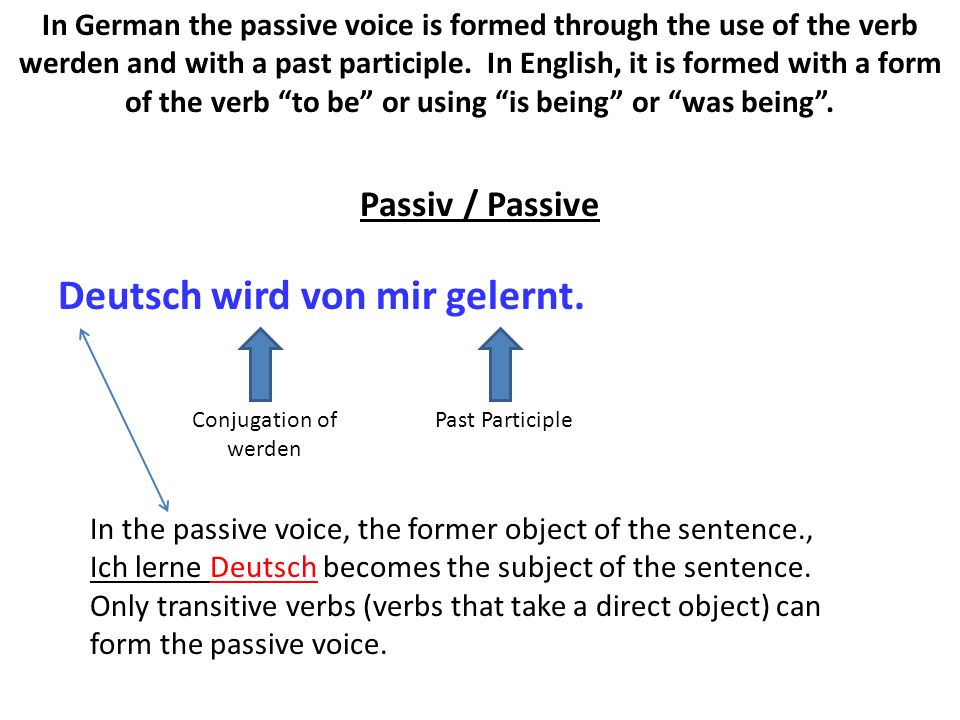 Deutsch wird von mir gelernt. In German the passive voice is formed through the use of the verb werden and with a past participle. In English, it is f