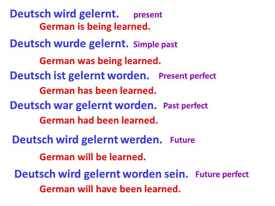 Deutsch wird gelernt. Deutsch wurde gelernt. Deutsch ist gelernt worden. Deutsch war gelernt worden. Deutsch wird gelernt werden. Deutsch wird gelernt
