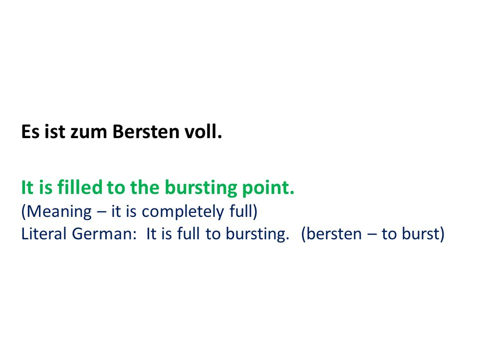 Es ist zum Bersten voll. It is filled to the bursting point. (Meaning – it is completely full) Literal German: It is full to bursting. (bersten – to b