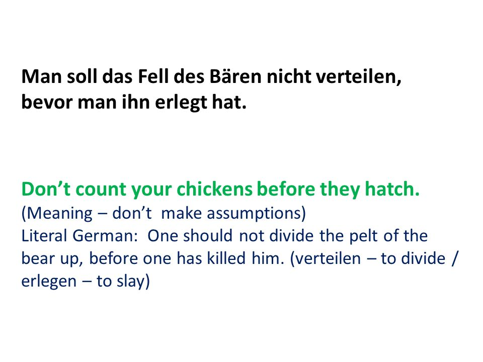 Man soll das Fell des Bären nicht verteilen, bevor man ihn erlegt hat. Dont count your chickens before they hatch. (Meaning – dont make assumptions) L