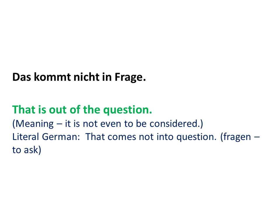 Das kommt nicht in Frage. That is out of the question.