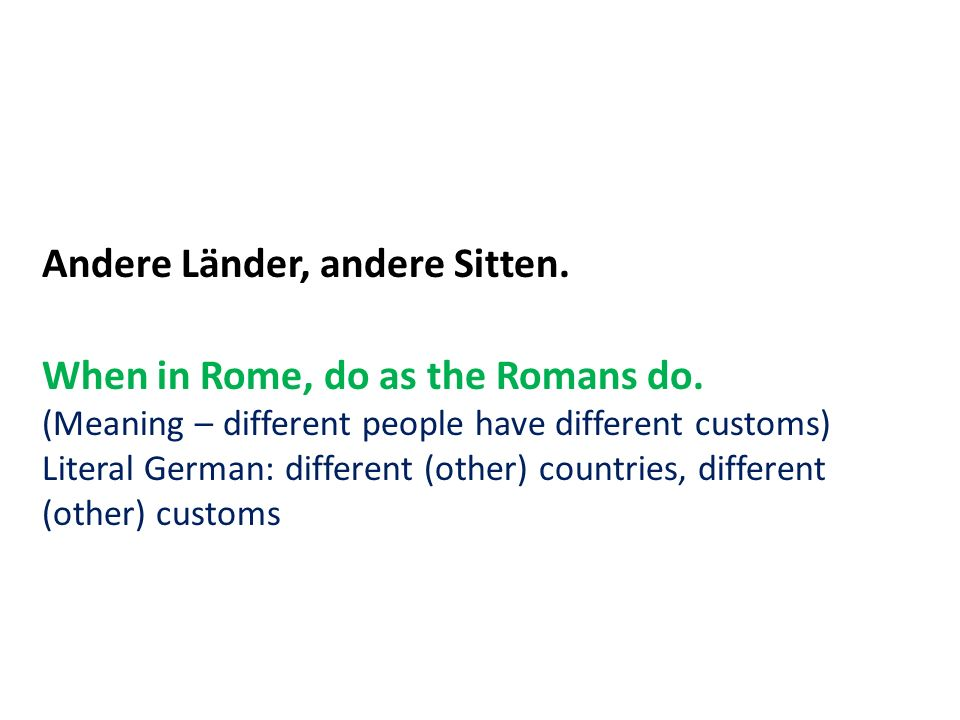 Andere Länder, andere Sitten. When in Rome, do as the Romans do. (Meaning – different people have different customs) Literal German: different (other)