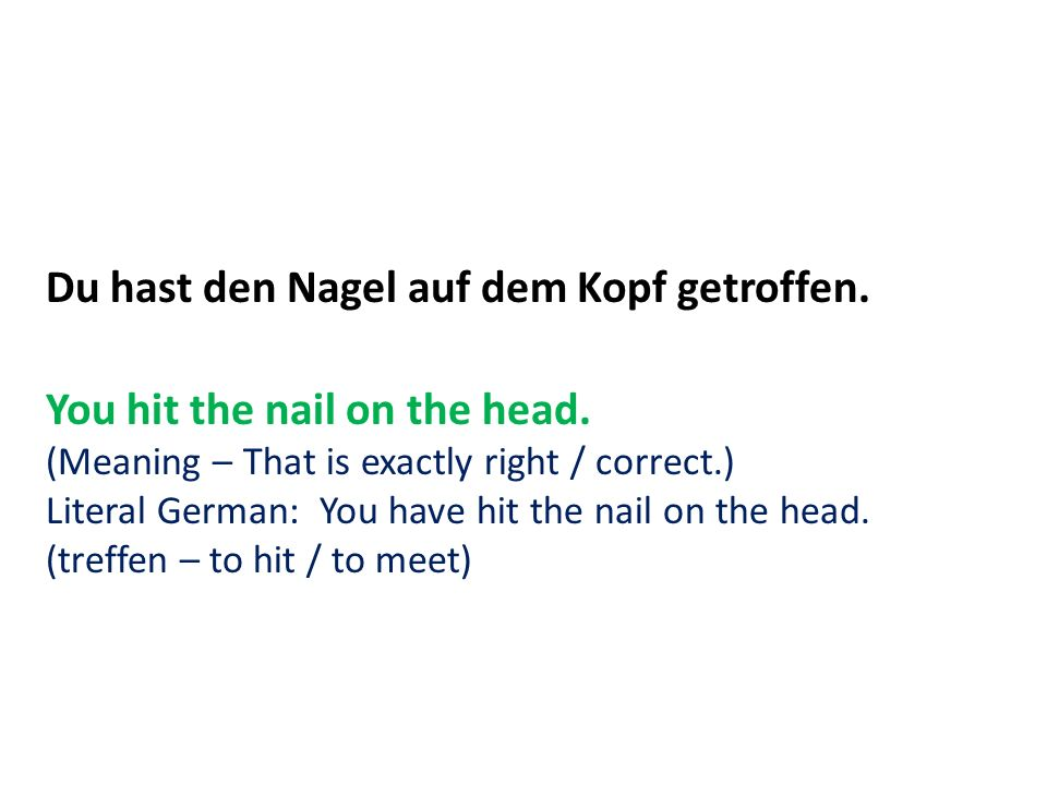 Du hast den Nagel auf dem Kopf getroffen. You hit the nail on the head. (Meaning – That is exactly right / correct.) Literal German: You have hit the