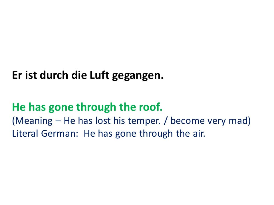 Er ist durch die Luft gegangen. He has gone through the roof. (Meaning – He has lost his temper. / become very mad) Literal German: He has gone throug