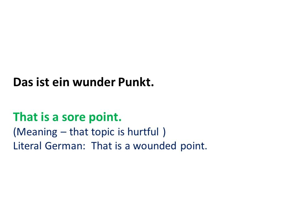 Das ist ein wunder Punkt. That is a sore point. (Meaning – that topic is hurtful ) Literal German: That is a wounded point.