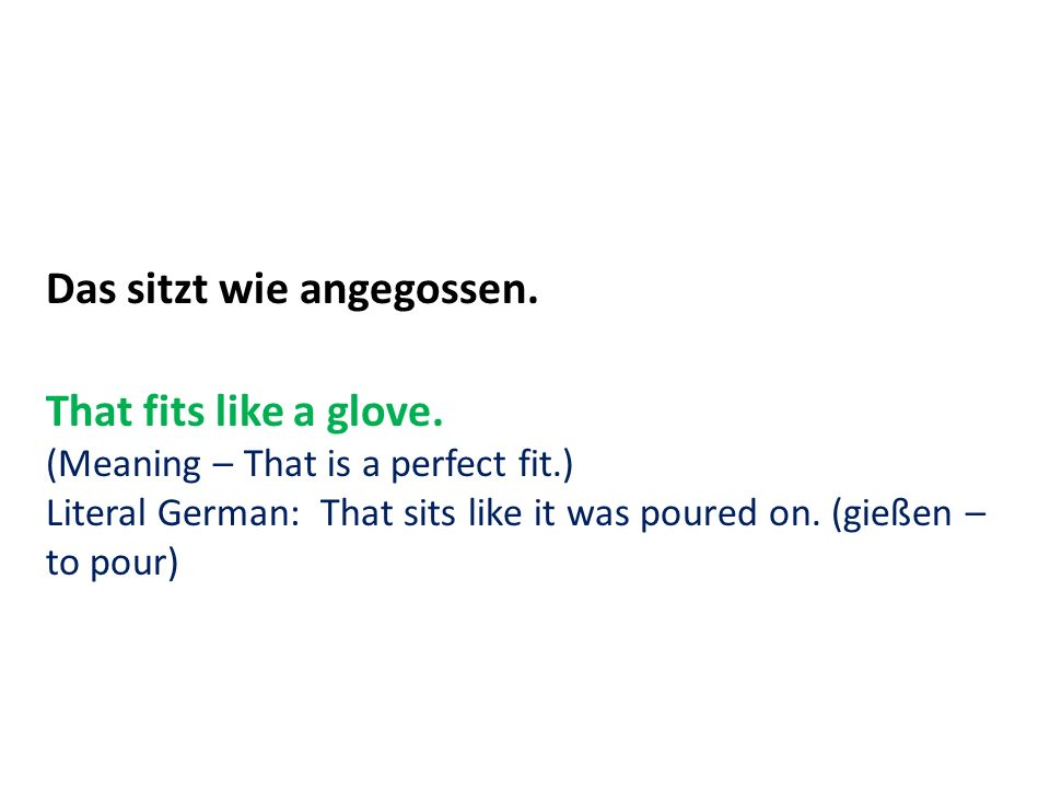 Das sitzt wie angegossen. That fits like a glove. (Meaning – That is a perfect fit.) Literal German: That sits like it was poured on. (gießen – to pou