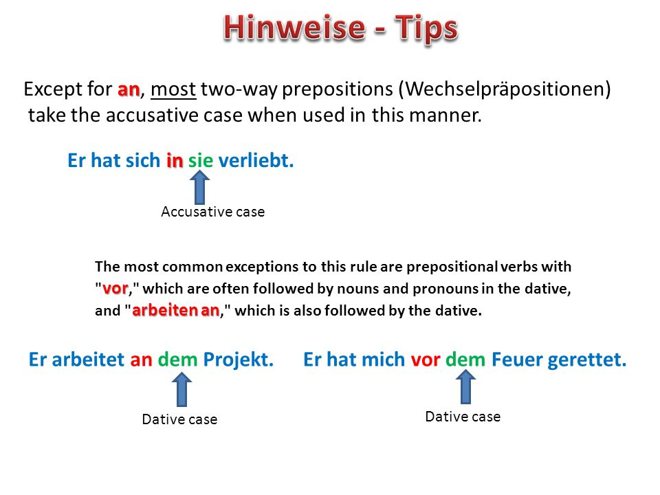 an Except for an, most two-way prepositions (Wechselpräpositionen) take the accusative case when used in this manner. in Er hat sich in sie verliebt.