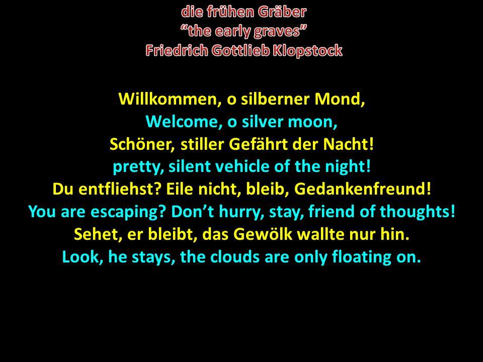 Willkommen, o silberner Mond, Welcome, o silver moon, Schöner, stiller Gefährt der Nacht! pretty, silent vehicle of the night! Du entfliehst? Eile nic