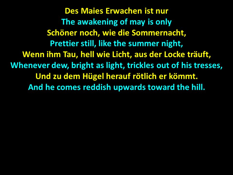 Des Maies Erwachen ist nur The awakening of may is only Schöner noch, wie die Sommernacht, Prettier still, like the summer night, Wenn ihm Tau, hell wie Licht, aus der Locke träuft, Whenever dew, bright as light, trickles out of his tresses, Und zu dem Hügel herauf rötlich er kömmt.