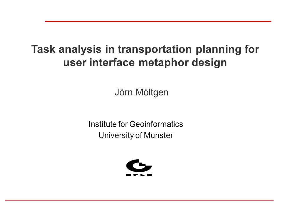 Task analysis in transportation planning for user interface metaphor design Jörn Möltgen Institute for Geoinformatics University of Münster