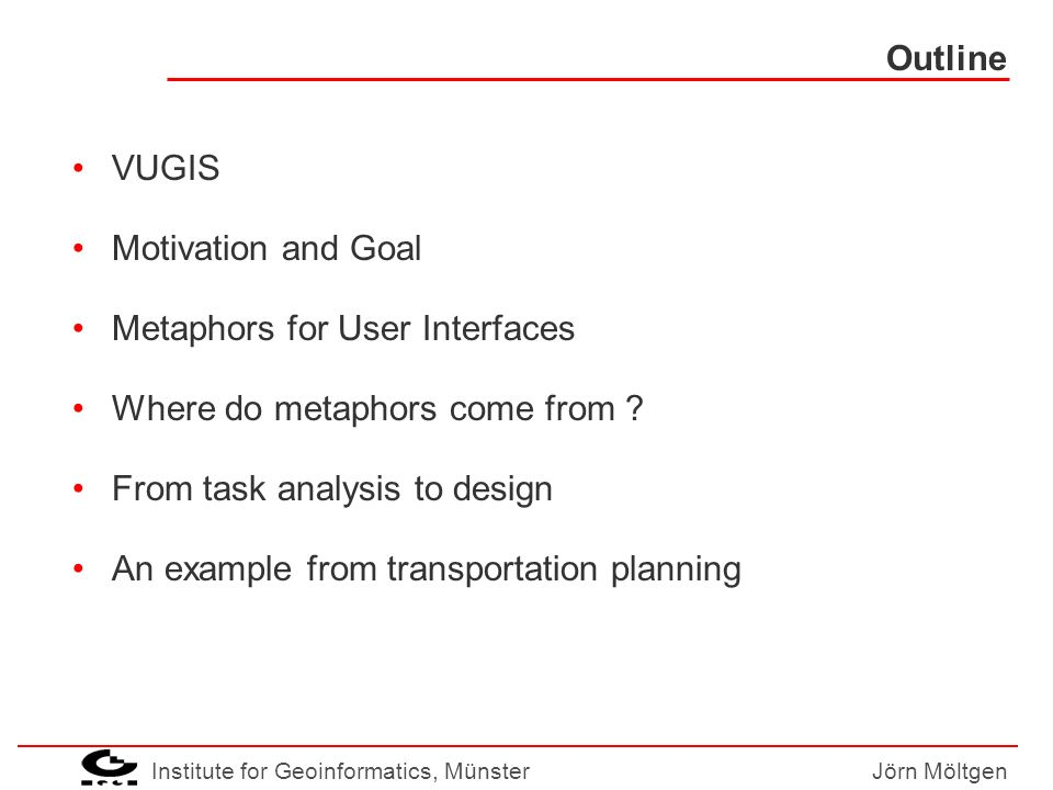 Institute for Geoinformatics, MünsterJörn Möltgen Outline VUGIS Motivation and Goal Metaphors for User Interfaces Where do metaphors come from .