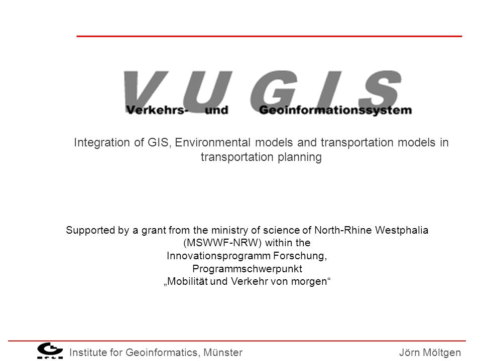 Institute for Geoinformatics, MünsterJörn Möltgen Motivation GIS use for transportation domain can improve efficiency but most GIS are intended for expert use Transportation planners belong to group of non-experts over featured systems decrease usability existing data collections cannot be transformed in information value for the planner Planning processes become lengthy and intransparent