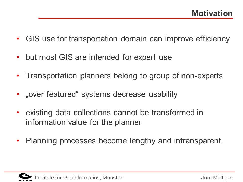 Institute for Geoinformatics, MünsterJörn Möltgen Motivation (2) existing: –Data: NWSIB, GDF, ATKIS, ALK, … –Models:transportation and environmental –Systems:GIS missing: usability for decision-making innovation: services for planers