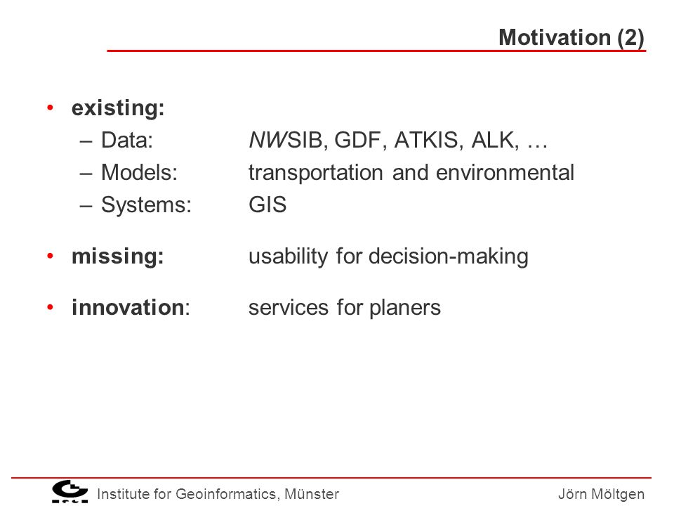 Institute for Geoinformatics, MünsterJörn Möltgen Goals Direct GIS access for transportation planners –intuitive use of GIS –using the planners language Translation between GIS and planner Metaphors help to extend the field of users