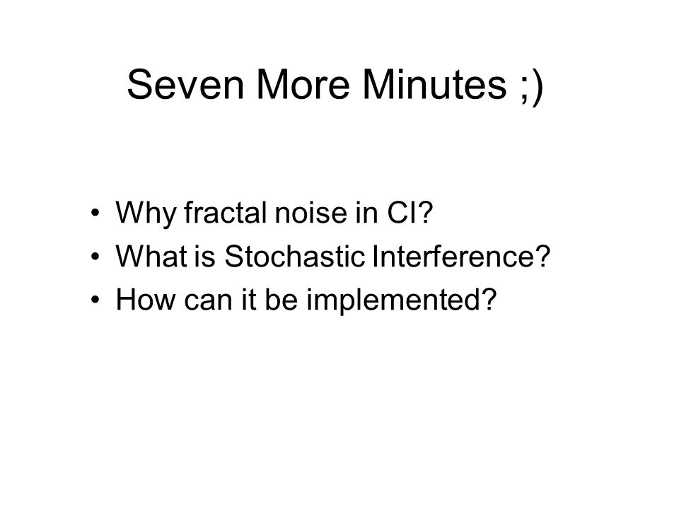 Seven More Minutes ;) Why fractal noise in CI.What is Stochastic Interference.