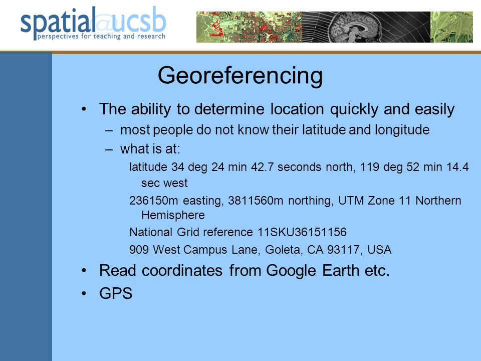 Georeferencing The ability to determine location quickly and easily –most people do not know their latitude and longitude –what is at: latitude 34 deg