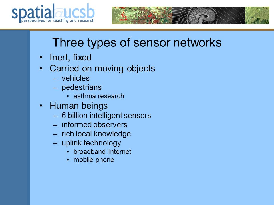 Three types of sensor networks Inert, fixed Carried on moving objects –vehicles –pedestrians asthma research Human beings –6 billion intelligent senso