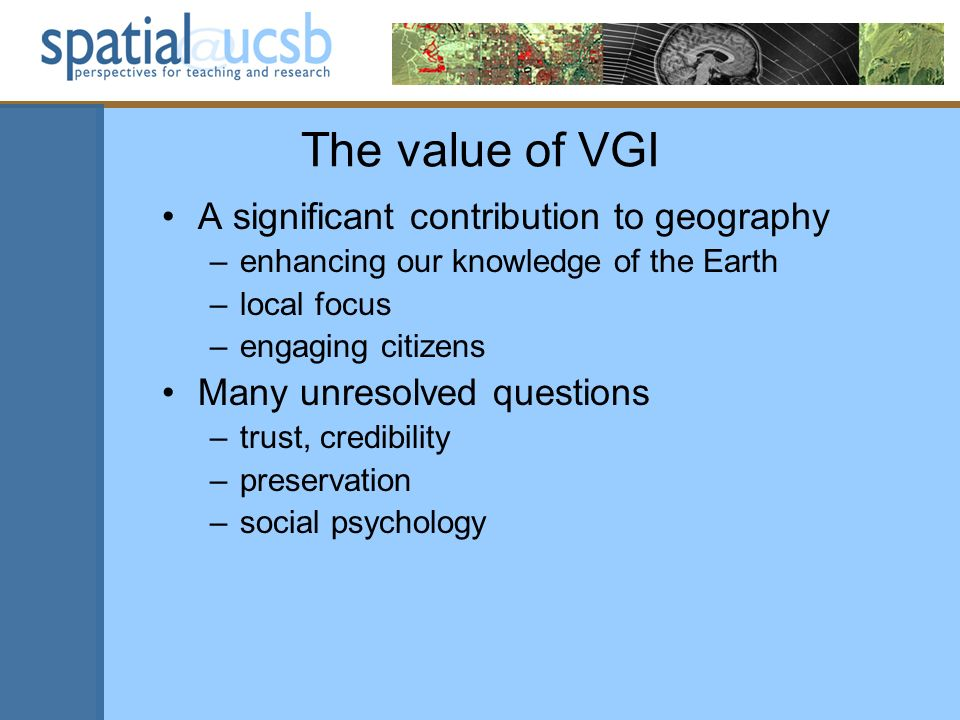 The value of VGI A significant contribution to geography –enhancing our knowledge of the Earth –local focus –engaging citizens Many unresolved questions –trust, credibility –preservation –social psychology