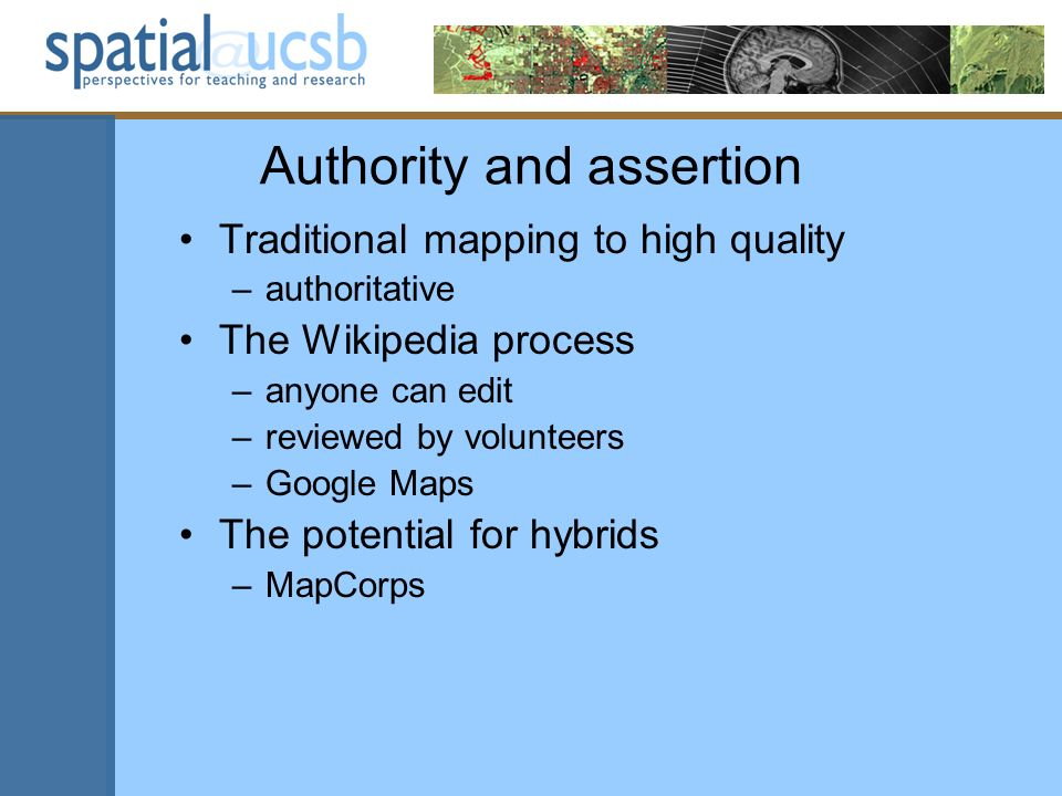 Authority and assertion Traditional mapping to high quality –authoritative The Wikipedia process –anyone can edit –reviewed by volunteers –Google Maps The potential for hybrids –MapCorps